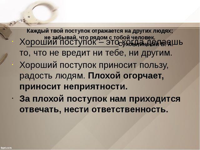 Каждый твой поступок отражается на других людях; не забывай, что рядом с тоб...
