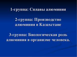 1-группа: Сплавы алюминия 2-группа: Производство алюминия в Казахстане 3-гру
