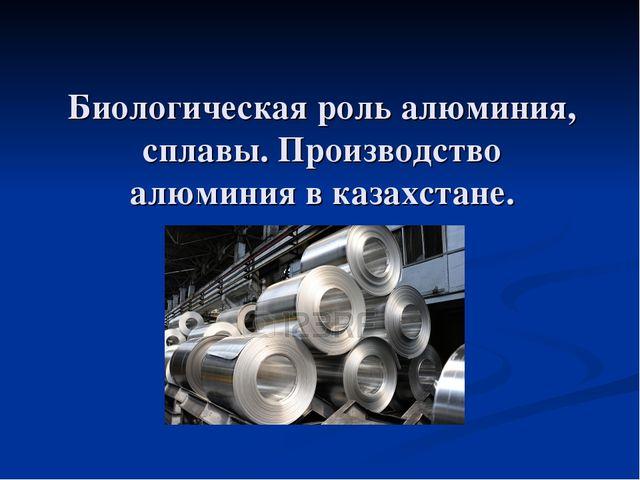 Биологическая роль алюминия, сплавы. Производство алюминия в казахстане.