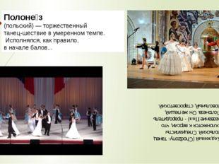 Полоне́з (польский) — торжественный танец-шествие в умеренном темпе. Исполнял
