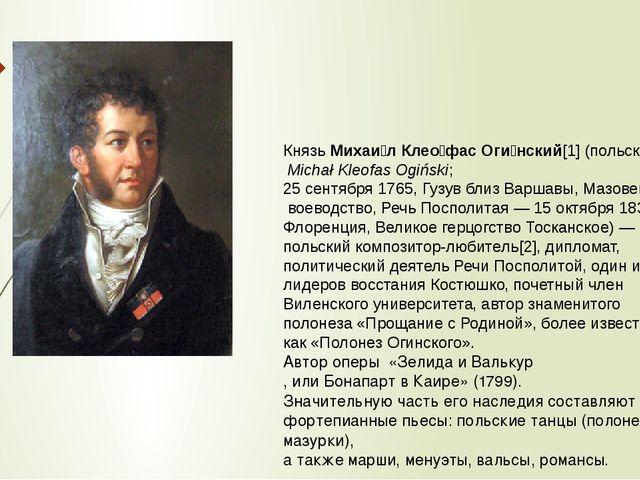 КнязьМихаи́л Клео́фас Оги́нский[1](польск.Michał Kleofas Ogiński; 25 сент...