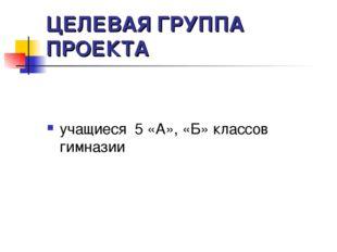 ЦЕЛЕВАЯ ГРУППА ПРОЕКТА учащиеся 5 «А», «Б» классов гимназии