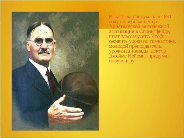 Игра была придумана в 1891 году в учебном центре Христианской молодежной асс...