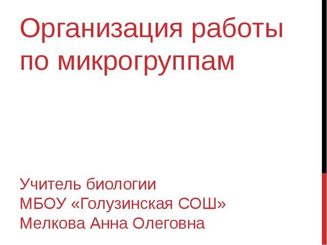Организация работы по микрогруппам Учитель биологии МБОУ «Голузинская СОШ» Ме...