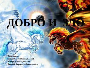 ДОБРО И ЗЛО Выполнила: Учитель начальных классов МАОУ Ильинской СОШ Ткачева В