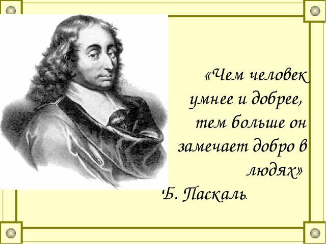 «Чем человек умнее и добрее, тем больше он замечает добро в людях» Б. Паскаль.