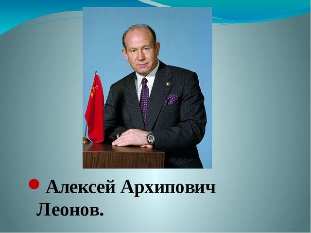 Алексей Архипович Леонов.