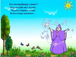 Кто волшебницу узнает? Над землей она летает. Чудеса творить умея, Всем в б