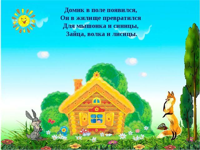 Домик в поле появился, Он в жилище превратился Для мышонка и синицы, Зайца, в...