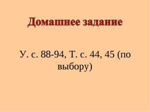 У. с. 88-94, Т. с. 44, 45 (по выбору)