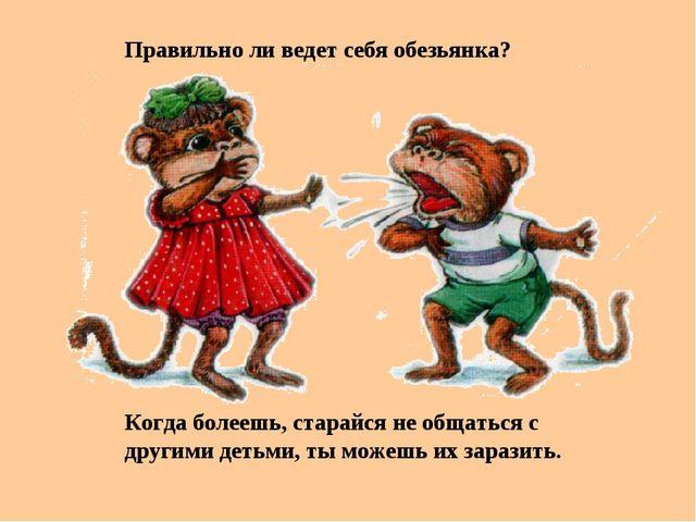 Правильно ли ведет себя обезьянка? Когда болеешь, старайся не общаться с друг...
