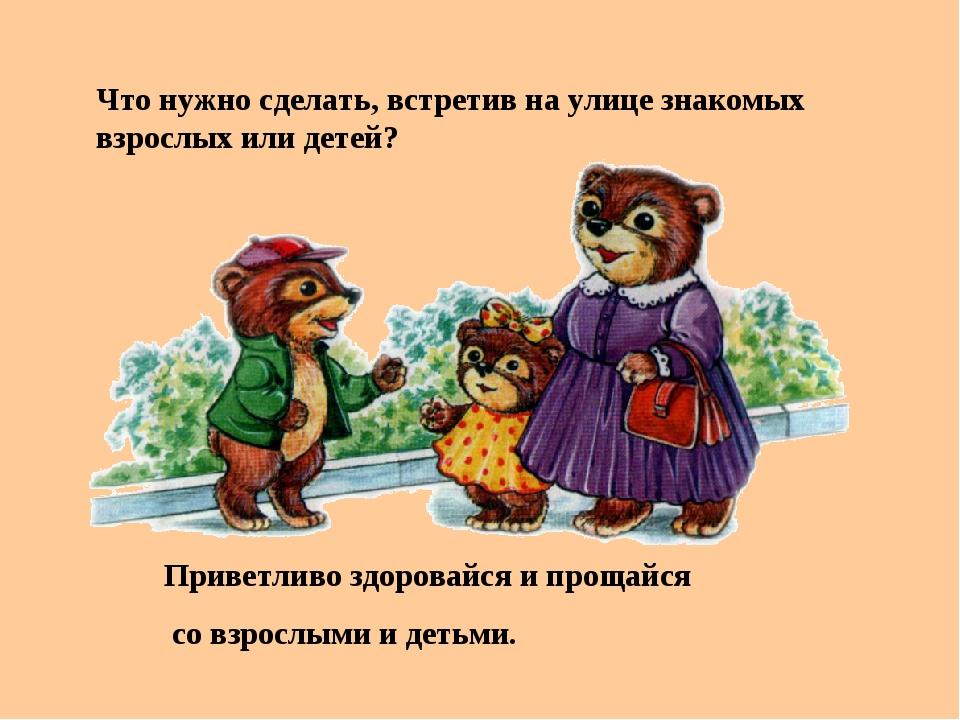 Что нужно сделать, встретив на улице знакомых взрослых или детей? Приветливо...