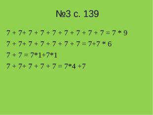 №3 с. 139 7 + 7+ 7 + 7 + 7 + 7 + 7 + 7 + 7 = 7 * 9 7 + 7+ 7 + 7 + 7 + 7 + 7 =