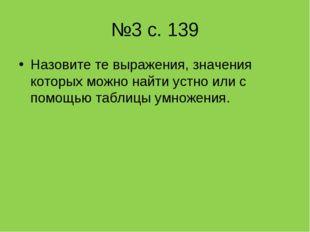 №3 с. 139 Назовите те выражения, значения которых можно найти устно или с пом