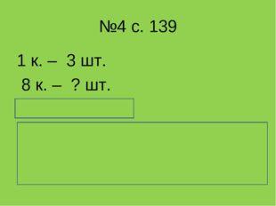 №4 с. 139 1 к. – 3 шт. 8 к. – ? шт. 3 * 8 = 24 (шт.) Ответ: в 8 коробках 24 с