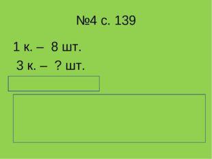 №4 с. 139 1 к. – 8 шт. 3 к. – ? шт. 8 * 3 = 24 (шт.) Ответ: в 8 коробках 24 с