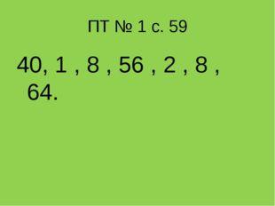 ПТ № 1 с. 59 40, 1 , 8 , 56 , 2 , 8 , 64.
