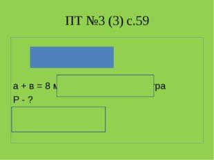 ПТ №3 (3) с.59 а + в = 8 м – половина периметра Р - ? 8 м * 2 = 16 м