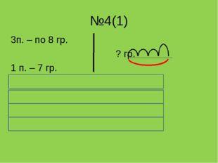 №4(1) 3п. – по 8 гр. ? гр. 1 п. – 7 гр. 8 * 3 + 7 = 8 * 3 = 24 ( гр.) в трёх
