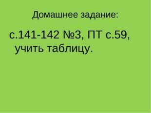 Домашнее задание: с.141-142 №3, ПТ с.59, учить таблицу.