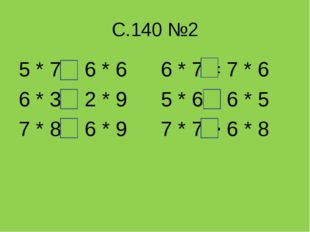 С.140 №2 5 * 7 < 6 * 6 6 * 3 = 2 * 9 7 * 8 > 6 * 9 6 * 7 = 7 * 6 5 * 6 = 6 *