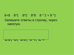 8+8 8*1 8*2 8*8 8 * 2 + 8 *1 Запишите ответы в строчку, через запятую. 16, 8,