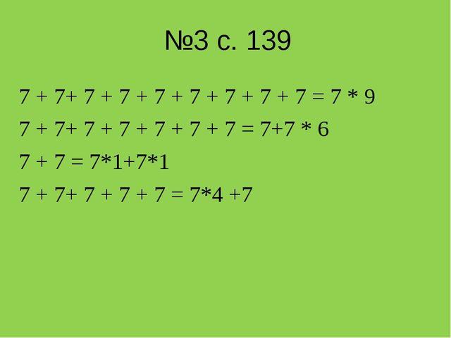 №3 с. 139 7 + 7+ 7 + 7 + 7 + 7 + 7 + 7 + 7 = 7 * 9 7 + 7+ 7 + 7 + 7 + 7 + 7 =...