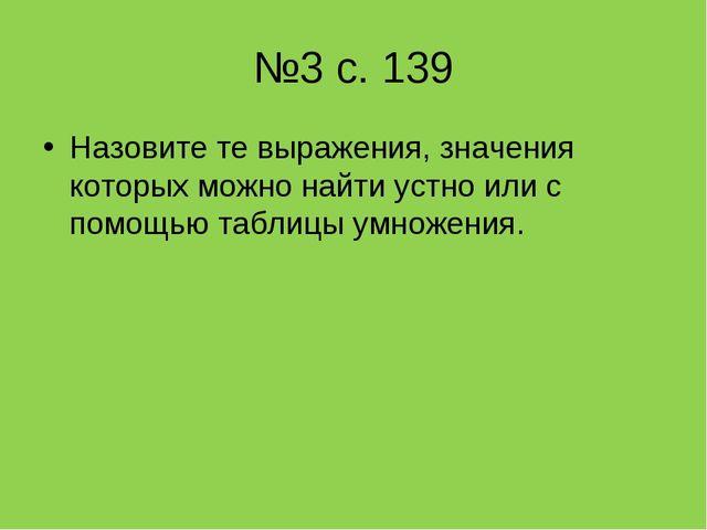 №3 с. 139 Назовите те выражения, значения которых можно найти устно или с пом...