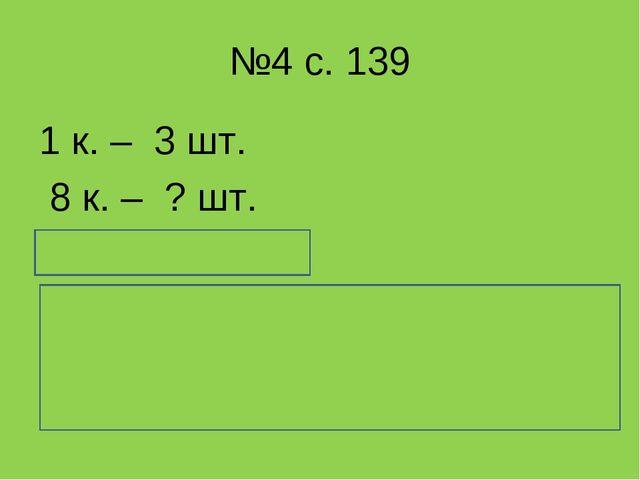 №4 с. 139 1 к. – 3 шт. 8 к. – ? шт. 3 * 8 = 24 (шт.) Ответ: в 8 коробках 24 с...