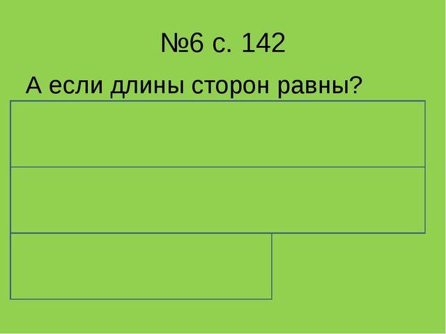 №6 с. 142 А если длины сторон равны? Произведению длины стороны на число стор...