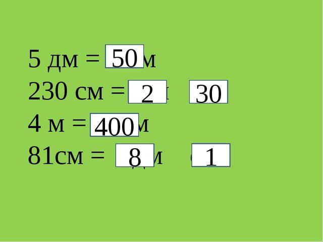 5 дм =  см 230 см =  м  см 4 м =  см 81см =  дм  см 50 2 30 400 8 1