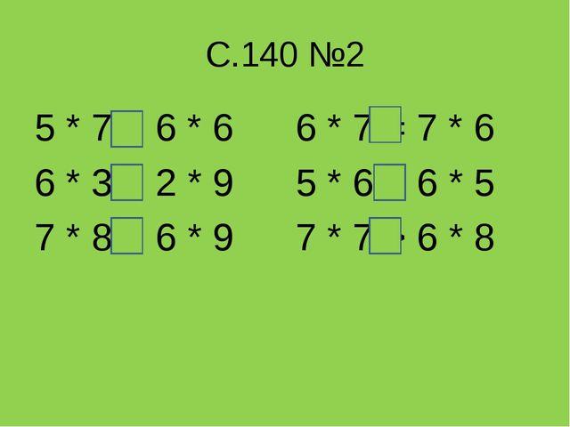С.140 №2 5 * 7 < 6 * 6 6 * 3 = 2 * 9 7 * 8 > 6 * 9 6 * 7 = 7 * 6 5 * 6 = 6 *...