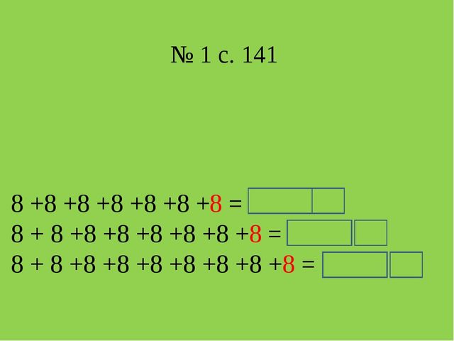 № 1 с. 141 8 +8 +8 +8 +8 +8 +8 = 8 · 7 = 56 8 + 8 +8 +8 +8 +8 +8 +8 = 8 · 8...