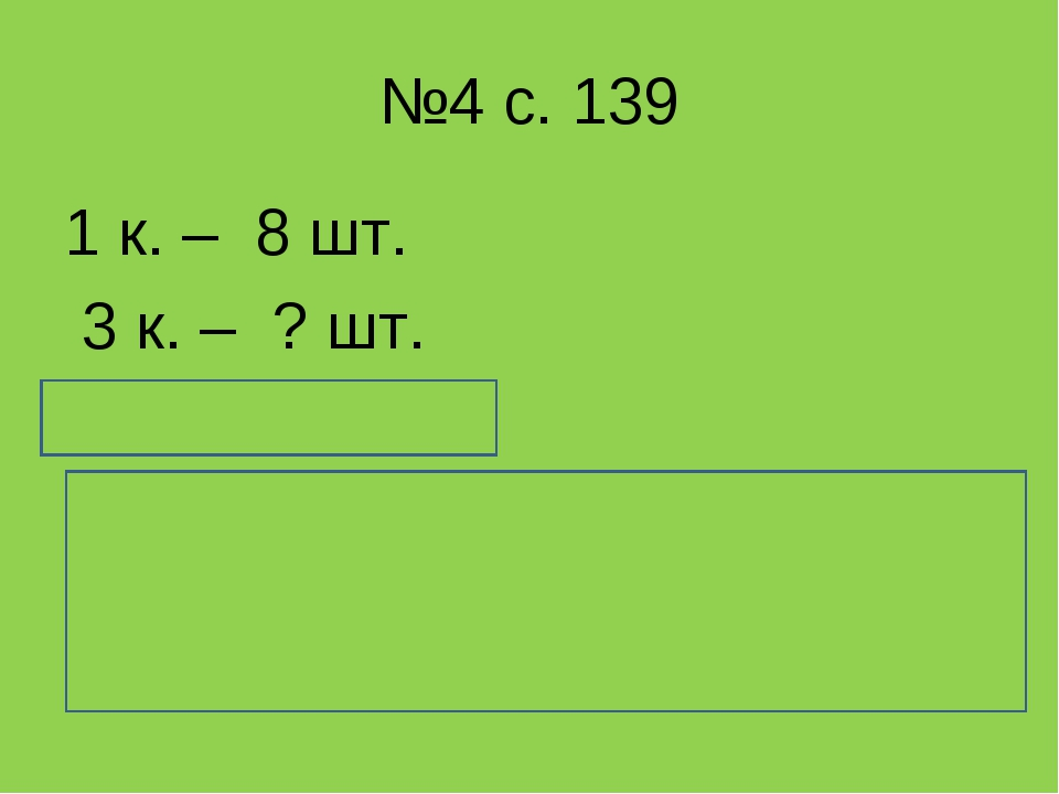 №4 с. 139 1 к. – 8 шт. 3 к. – ? шт. 8 * 3 = 24 (шт.) Ответ: в 8 коробках 24 с...