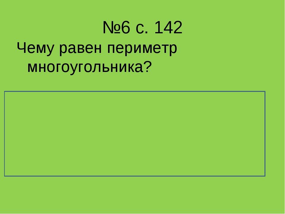 №6 с. 142 Чему равен периметр многоугольника? Периметр многоугольника равен с...