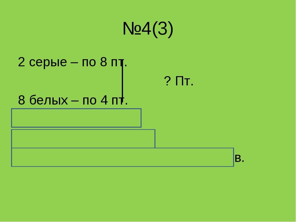 №4(3) 2 серые – по 8 пт. ? Пт. 8 белых – по 4 пт. 8 * 2 + 4 * 8 = 8 * 2 + 4 *...