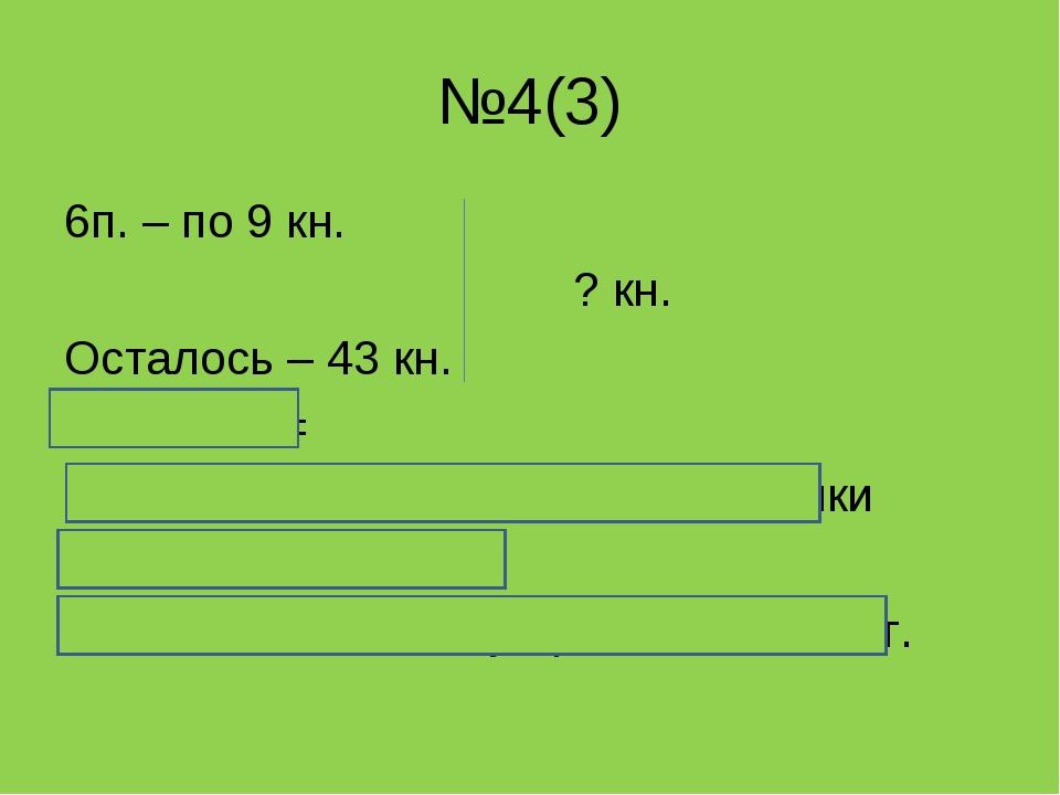 №4(3) 6п. – по 9 кн. ? кн. Осталось – 43 кн. 9 * 6 + 43 = 9 * 6 = 54 ( кн.) п...