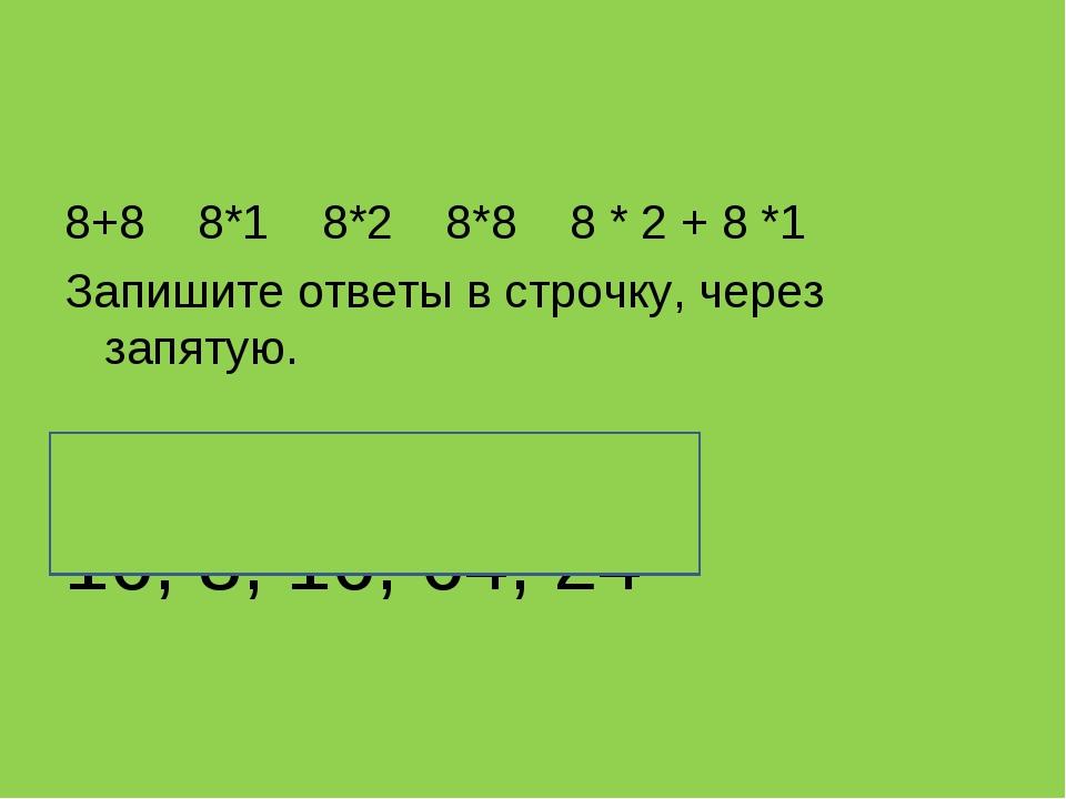 8+8 8*1 8*2 8*8 8 * 2 + 8 *1 Запишите ответы в строчку, через запятую. 16, 8,...