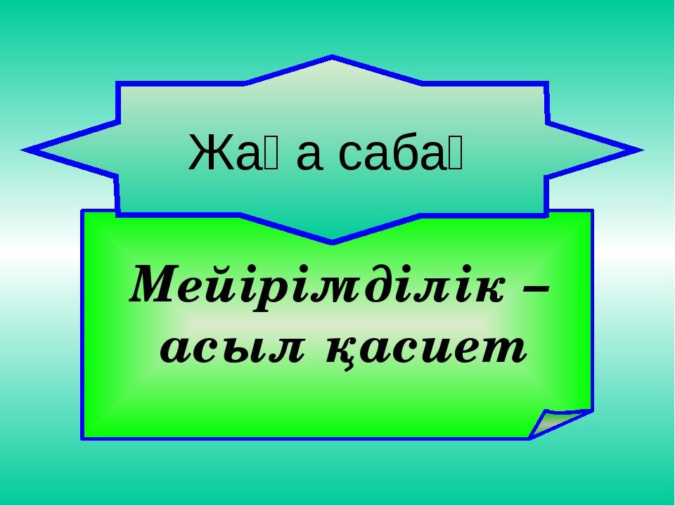 Мейірімділік – асыл қасиет Жаңа сабақ