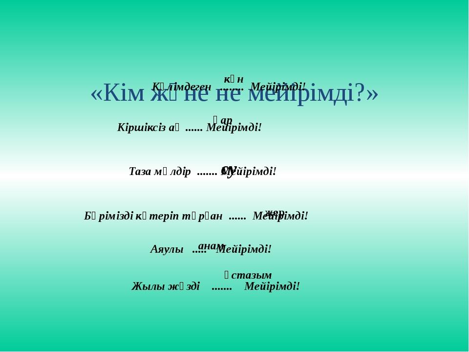 «Кім және не мейірімді?» Күлімдеген ........ Мейірімді! күн Кіршіксіз ақ ......