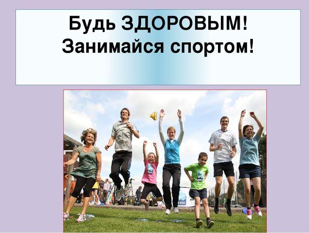 Будь ЗДОРОВЫМ! Занимайся спортом!