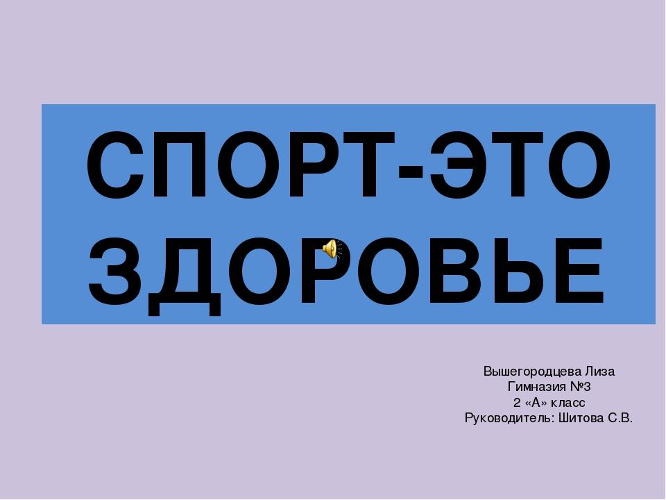 Вышегородцева Лиза Гимназия №3 2 «А» класс Руководитель: Шитова С.В. СПОРТ-Э...
