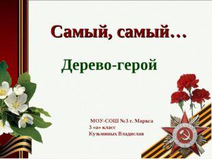 Самый, самый… Дерево-герой МОУ-СОШ №3 г. Маркса 3 «а» класс Кузьминых Владислав