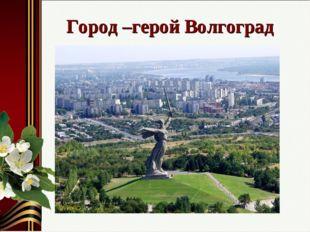 Город –герой Волгоград