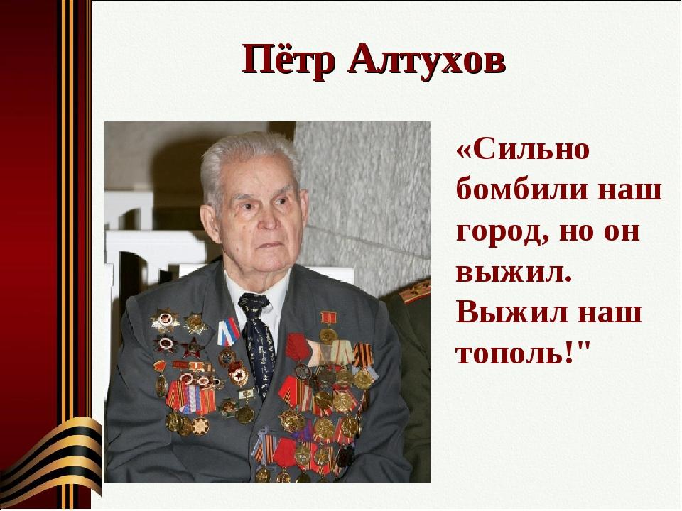 """Пётр Алтухов «Сильно бомбили наш город, но он выжил. Выжил наш тополь!"""""""