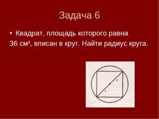 Задача 6 Квадрат, площадь которого равна 36 см², вписан в круг. Найти радиус
