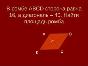 В ромбе АВСD сторона равна 16, а диагональ – 40. Найти площадь ромба А В J D