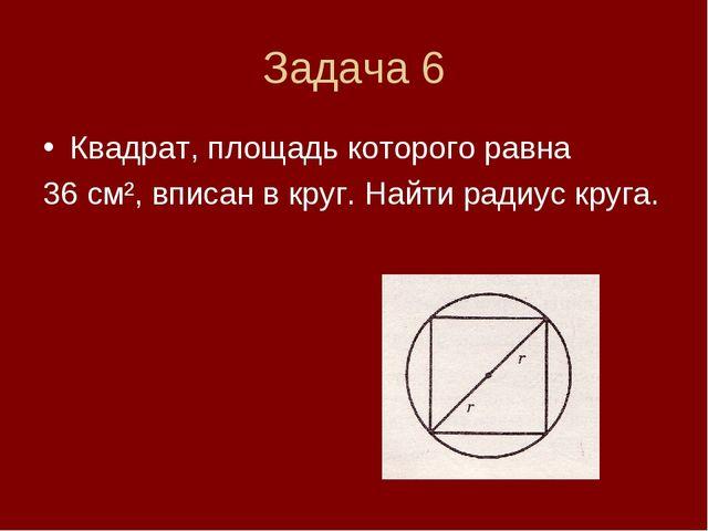 Задача 6 Квадрат, площадь которого равна 36 см², вписан в круг. Найти радиус...