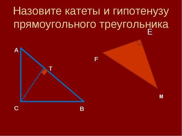 Назовите катеты и гипотенузу прямоугольного треугольника Е А С В Т F M