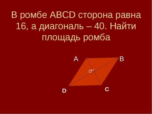 В ромбе АВСD сторона равна 16, а диагональ – 40. Найти площадь ромба А В J D...